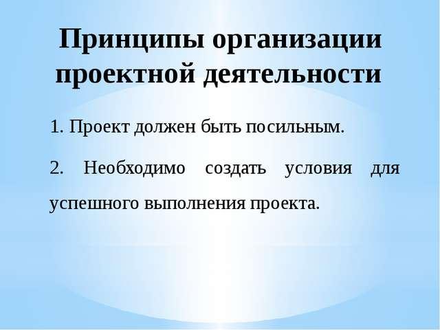 Принципы организации проектной деятельности 1. Проект должен быть посильным....