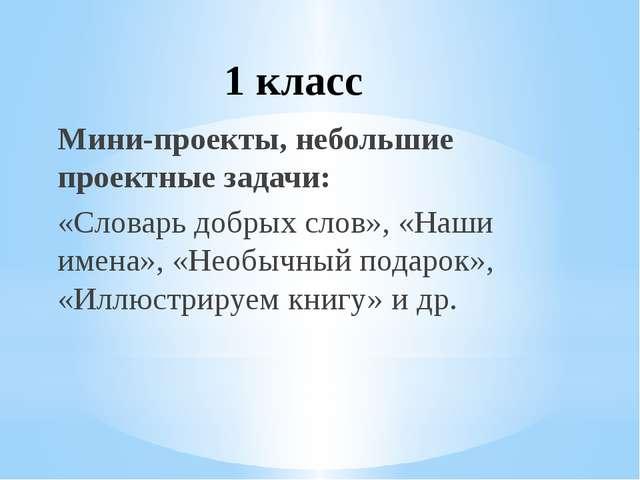 1 класс Мини-проекты, небольшие проектные задачи: «Словарь добрых слов», «Наш...