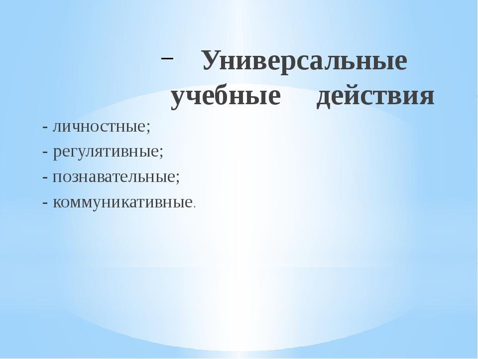 Универсальные учебные действия - личностные; - регулятивные; - познавательны...