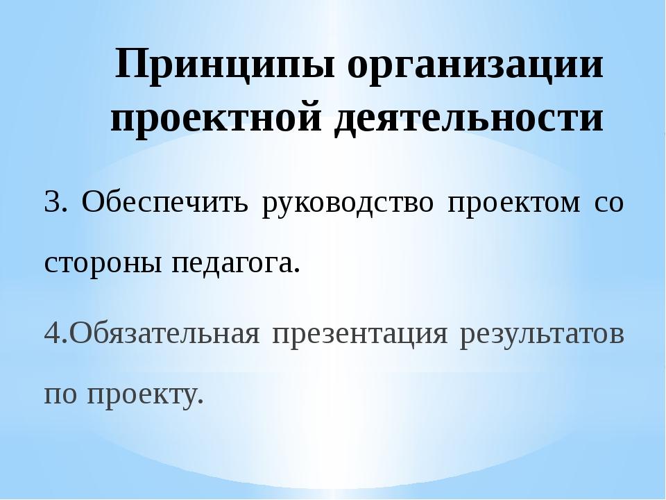 Принципы организации проектной деятельности 3. Обеспечить руководство проекто...