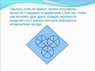 Сделать эскиз на бумаге, провести разметку. провести 3 окружности диаметром 1