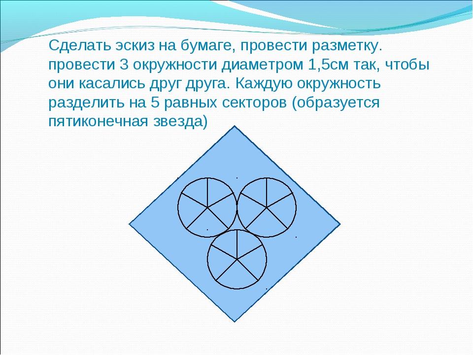Сделать эскиз на бумаге, провести разметку. провести 3 окружности диаметром 1...
