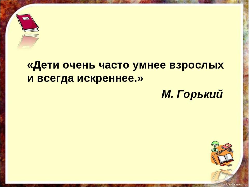 «Дети очень часто умнее взрослых и всегда искреннее.» М. Горький