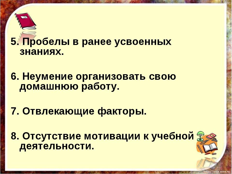 5. Пробелы в ранее усвоенных знаниях.  6. Неумение организовать свою домашню...