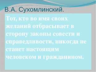 В.А. Сухомлинский. Тот, кто во имя своих желаний отбрасывает в сторону законы