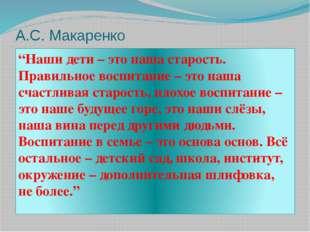 """А.С. Макаренко """"Наши дети – это наша старость. Правильное воспитание – это на"""