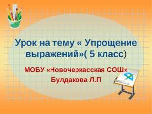 Урок на тему « Упрощение выражений»( 5 класс) МОБУ «Новочеркасская СОШ» Булда