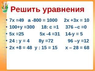 Решить уравнения 7х =49 а -800 = 1000 2х +3х = 10 100+у =300 18: с =1 376 –с