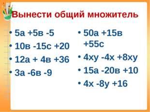 Вынести общий множитель 5а +5в -5 10в -15с +20 12а + 4в +36 3а -6в -9 50а +15