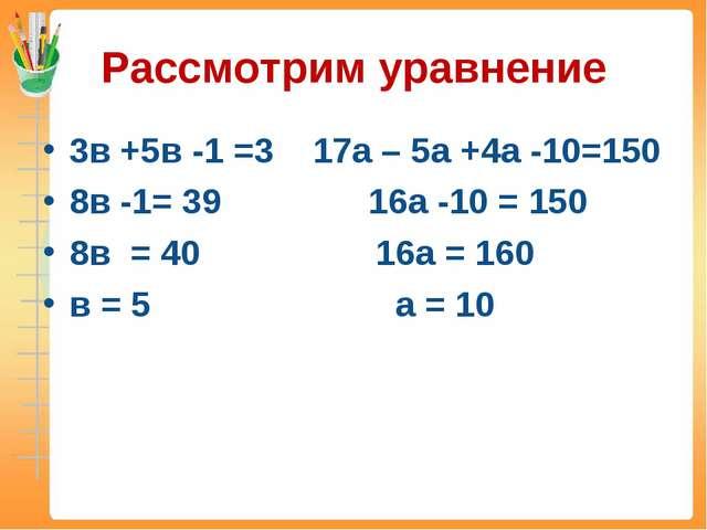 Рассмотрим уравнение 3в +5в -1 =3 17а – 5а +4а -10=150 8в -1= 39 16а -10 = 15...