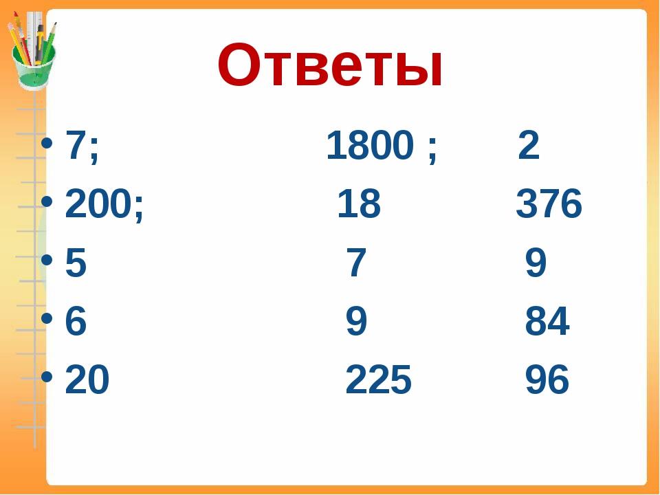 Ответы 7; 1800 ; 2 200; 18 376 5 7 9 6 9 84 20 225 96