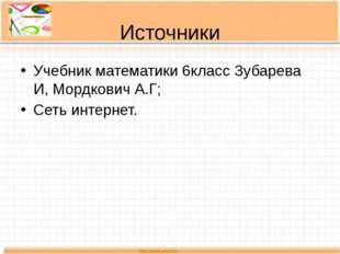 Источники Учебник математики 6класс Зубарева И, Мордкович А.Г; Сеть интернет.