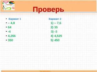 Проверь Вариант 1 Вариант 2 – 4,8 1) – 7,6 64 2) 35 -4 3) -3 4,256 4) 4,525 3
