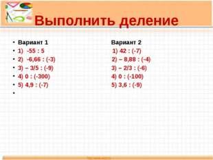 Выполнить деление Вариант 1 Вариант 2 1) -55 : 5 1) 42 : (-7) 2) -6,66 : (-3)