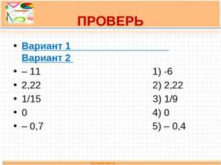 ПРОВЕРЬ Вариант 1 Вариант 2 – 11 1) -6 2,22 2) 2,22 1/15 3) 1/9 0 4) 0 – 0,7