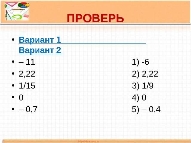 ПРОВЕРЬ Вариант 1 Вариант 2 – 11 1) -6 2,22 2) 2,22 1/15 3) 1/9 0 4) 0 – 0,7...