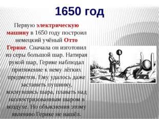 1650 год Первую электрическую машину в 1650 году построил немецкий учёный Отт
