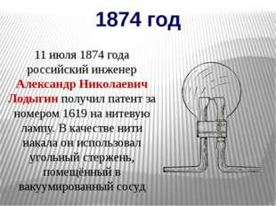 1874 год 11 июля 1874 года российский инженер Александр Николаевич Лодыгин по