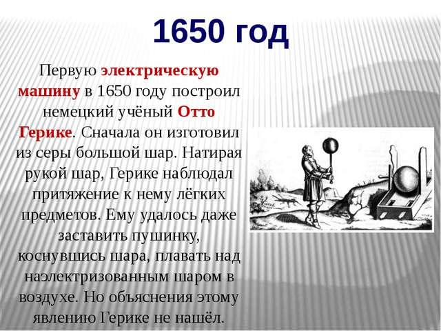 1650 год Первую электрическую машину в 1650 году построил немецкий учёный Отт...