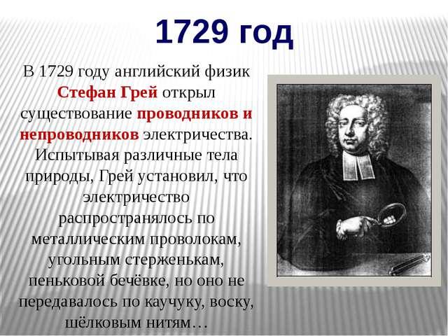 1729 год В 1729 году английский физик Стефан Грей открыл существование провод...