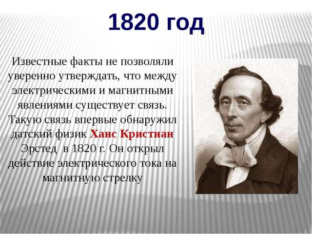 1820 год Известные факты не позволяли уверенно утверждать, что между электрич...
