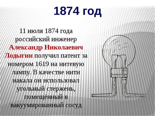 1874 год 11 июля 1874 года российский инженер Александр Николаевич Лодыгин по...