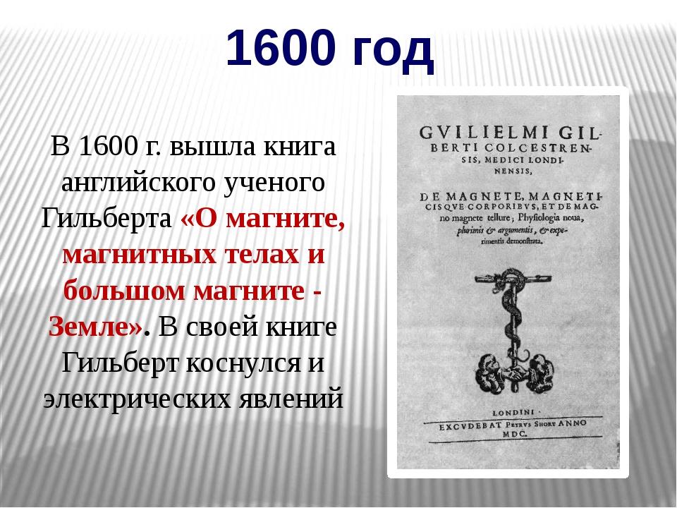 1600 год В 1600 г. вышла книга английского ученого Гильберта «О магните, магн...