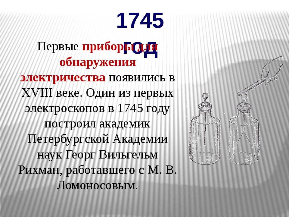 1745 год Первые приборы для обнаружения электричества появились в XVIII веке....