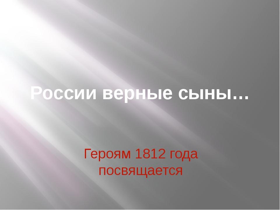 России верные сыны… Героям 1812 года посвящается