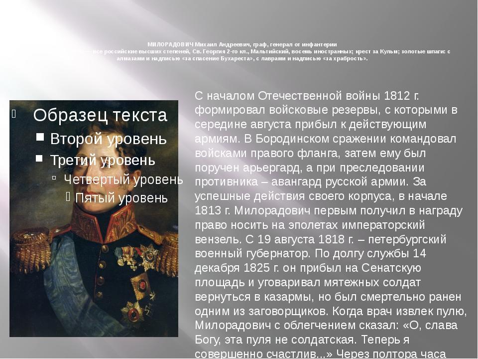 МИЛОРАДОВИЧ Михаил Андреевич, граф, генерал от инфантерии Награды: ордена —...