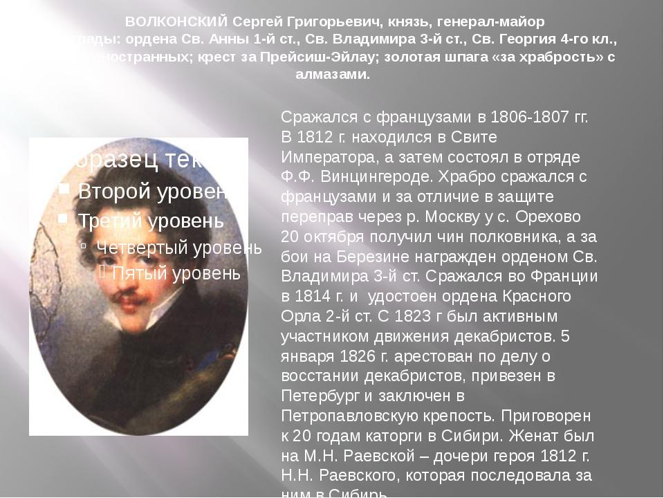 ВОЛКОНСКИЙ Сергей Григорьевич, князь, генерал-майор Награды: ордена Св. Анны...