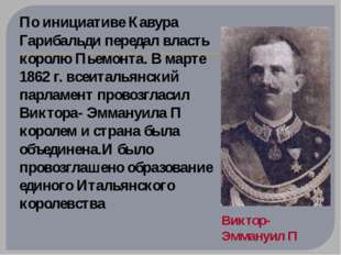 По инициативе Кавура Гарибальди передал власть королю Пьемонта. В марте 1862