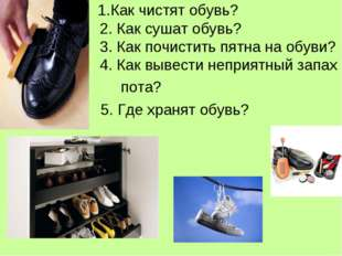 1.Как чистят обувь? 2. Как сушат обувь? 3. Как почистить пятна на обуви? 4.