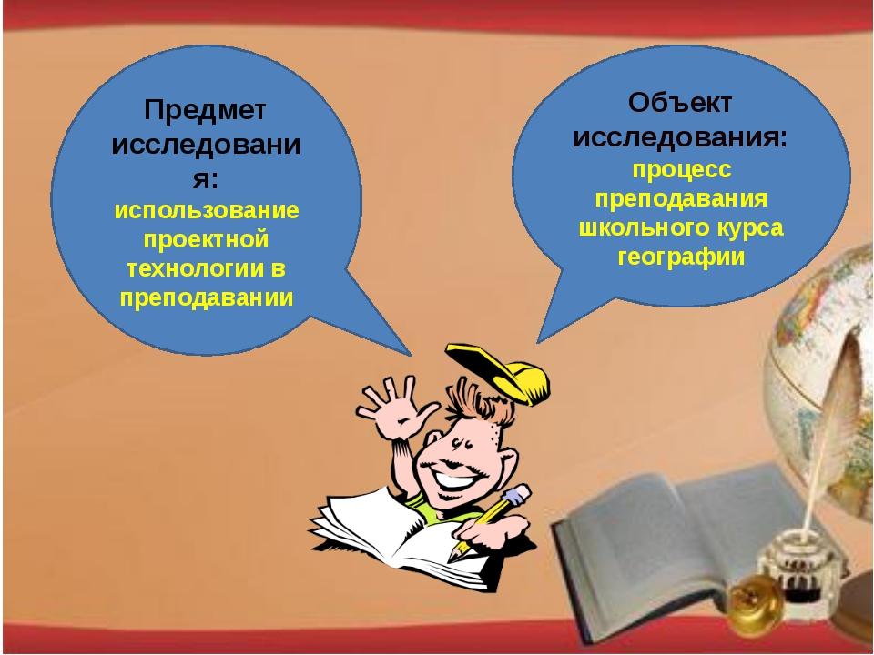 Объект исследования: процесс преподавания школьного курса географии Предмет и...