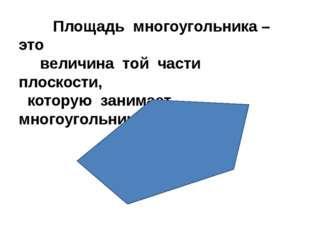 Площадь многоугольника – это величина той части плоскости, которую занимает
