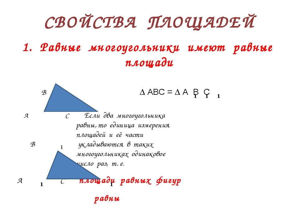 СВОЙСТВА ПЛОЩАДЕЙ 1. Равные многоугольники имеют равные площади В  АВС =  А...