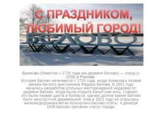 Бело́во (Известен с 1726 года как деревня Белово) — город (с 1938) в России.