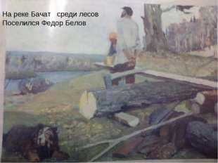 На реке Бачат среди лесов Поселился Федор Белов