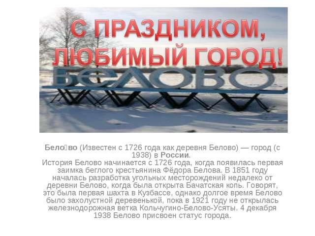 Бело́во (Известен с 1726 года как деревня Белово) — город (с 1938) в России....