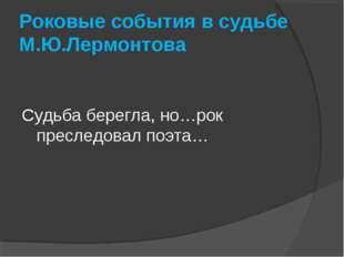 Роковые события в судьбе М.Ю.Лермонтова Судьба берегла, но…рок преследовал по