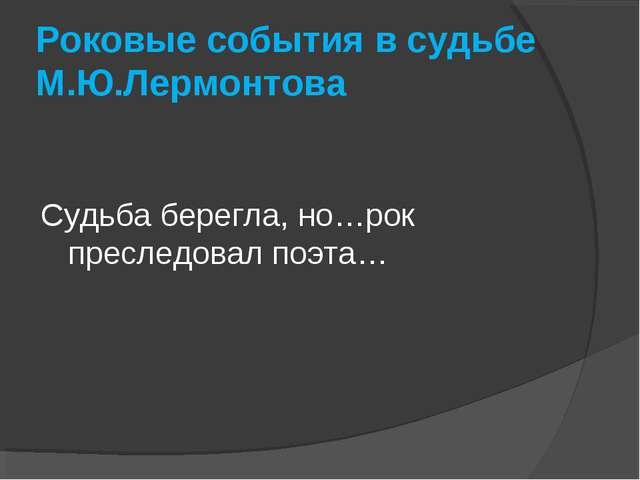 Роковые события в судьбе М.Ю.Лермонтова Судьба берегла, но…рок преследовал по...