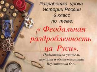 Разработка урока Истории России 6 класс по теме: « Феодальная раздробленность
