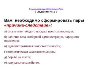 Феодальная раздробленность на Руси ? Задание № 1 ? Вам необходимо сформироват