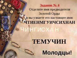 Задание № 4 Отделите имя предводителя Золотой Орды и вы узнаете его настоящее