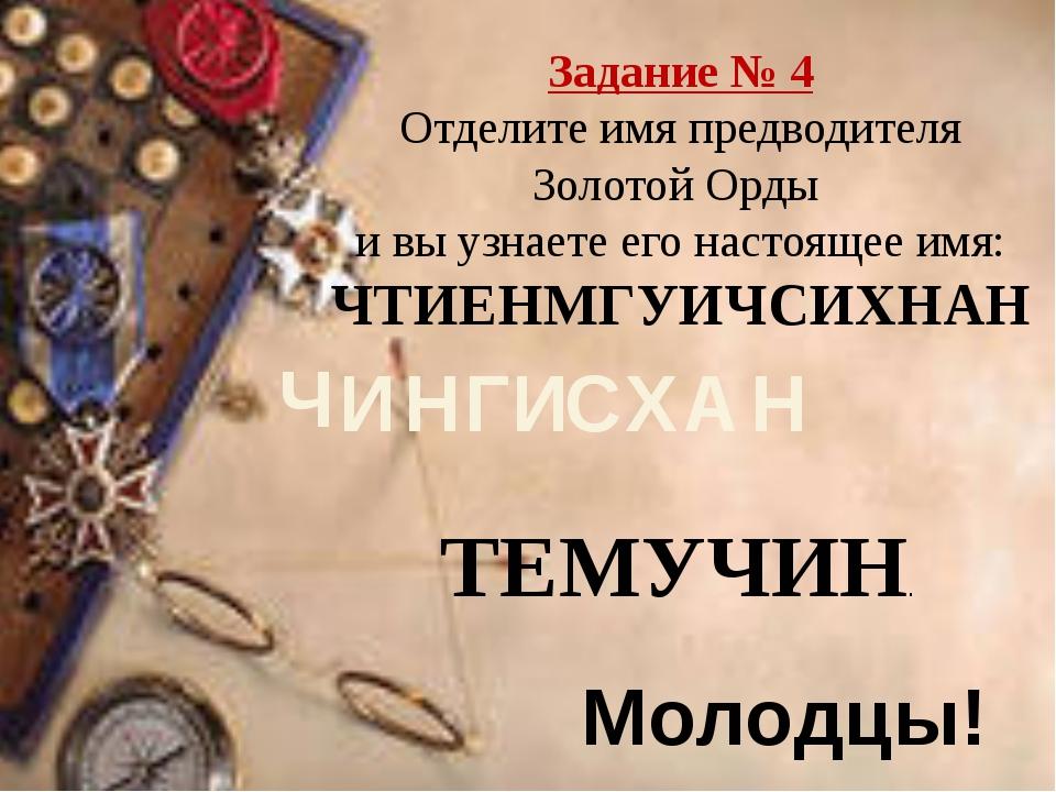 Задание № 4 Отделите имя предводителя Золотой Орды и вы узнаете его настоящее...