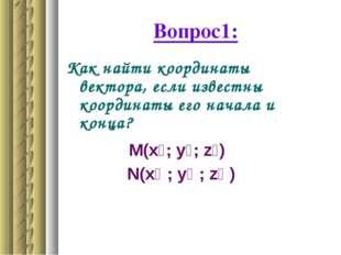 Вопрос1: Как найти координаты вектора, если известны координаты его начала и