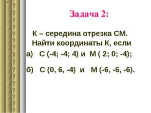 Задача 2: К – середина отрезка СМ. Найти координаты К, если а) С (-4; -4; 4)