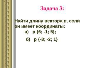 Задача 3: Найти длину вектора р, если он имеет координаты: а) р {6; -1; 5}; б