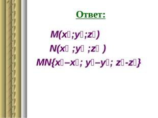 Ответ: М(x₁;у₁;z₁) N(x₂ ;у₂ ;z₂ ) MN{x₂–x₁; у₂–у₁; z₂-z₁}