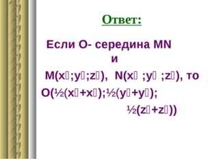Ответ: Если О- середина МN и М(x₁;у₁;z₁), N(x₂ ;у₂ ;z₂), то О(½(x₁+x₂);½(у₁+у